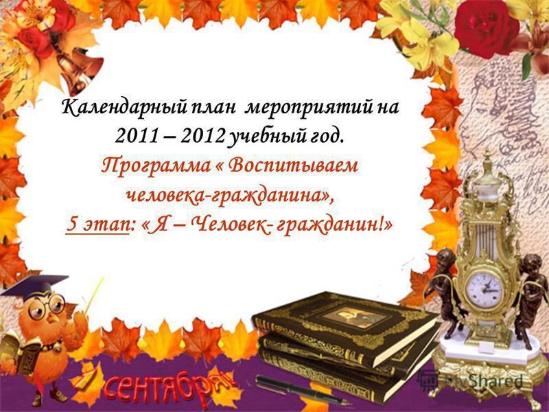 Календарный план мероприятий на 2011 – 2012 учебный год. Программа « Воспитываем человека-гражданина», 5 этап: « Я – Человек- гражданин!»