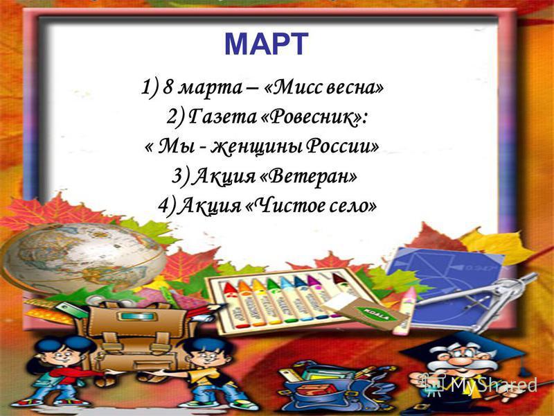 МАРТ 1) 8 марта – «Мисс весна» 2) Газета «Ровесник»: « Мы - женщины России» 3) Акция «Ветеран» 4) Акция «Чистое село»