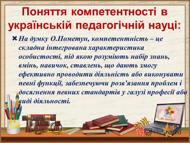 Поняття компетентності в українській педагогічній науці: На думку О.Пометун, компетентність – це складна інтегрована характеристика особистості, під якою розуміють набір знань, вмінь, навичок, ставлень, що дають змогу ефективно проводити діяльність а