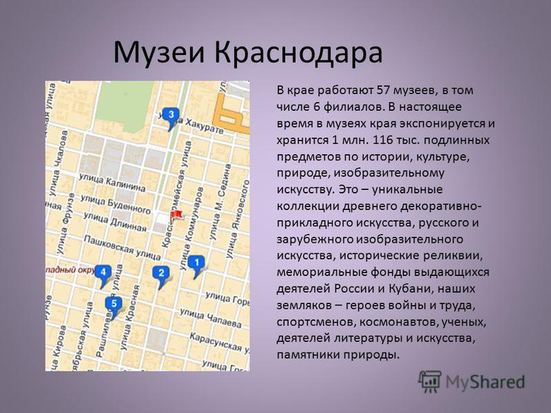 Музеи Краснодара В крае работают 57 музеев, в том числе 6 филиалов. В настоящее время в музеях края экспонируется и хранится 1 млн. 116 тыс. подлинных предметов по истории, культуре, природе, изобразительному искусству. Это – уникальные коллекции дре