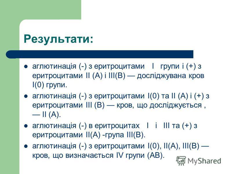 Результати: аглютинація (-) з еритроцитами І групи і (+) з еритроцитами ІІ (А) і ІІІ(В) досліджувана кров І(0) групи. аглютинація (-) з еритроцитами І(0) та ІІ (А) і (+) з еритроцитами ІІІ (В) кров, що досліджується, ІІ (А). аглютинація (-) в еритроц