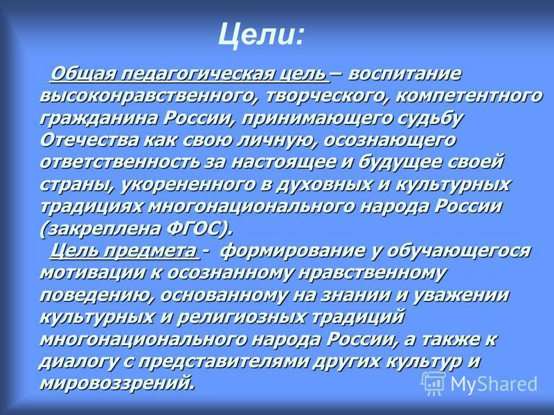 Общая педагогическая цель – воспитание высоконравственного, творческого, компетентного гражданина России, принимающего судьбу Отечества как свою личную, осознающего ответственность за настоящее и будущее своей страны, укорененного в духовных и культу
