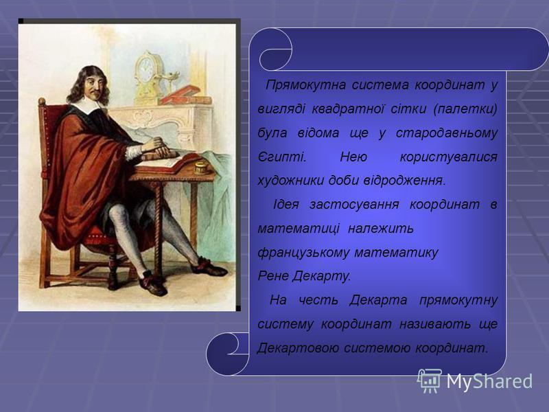 Прямокутна система координат у вигляді квадратної сітки (палетки) була відома ще у стародавньому Єгипті. Нею користувалися художники доби відродження. Ідея застосування координат в математиці належить французькому математику Рене Декарту. На честь Де