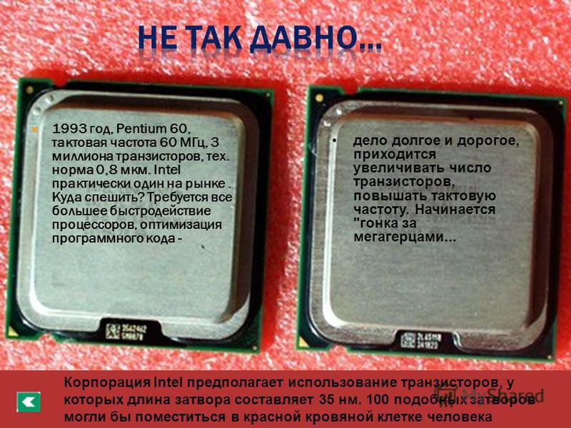 1993 год, Pentium 60, тактовая частота 60 МГц, 3 миллиона транзисторов, тех. норма 0,8 мкм. Intel практически один на рынке. Куда спешить? Требуется все большее быстродействие процессоров, оптимизация программного кода - дело долгое и дорогое, приход