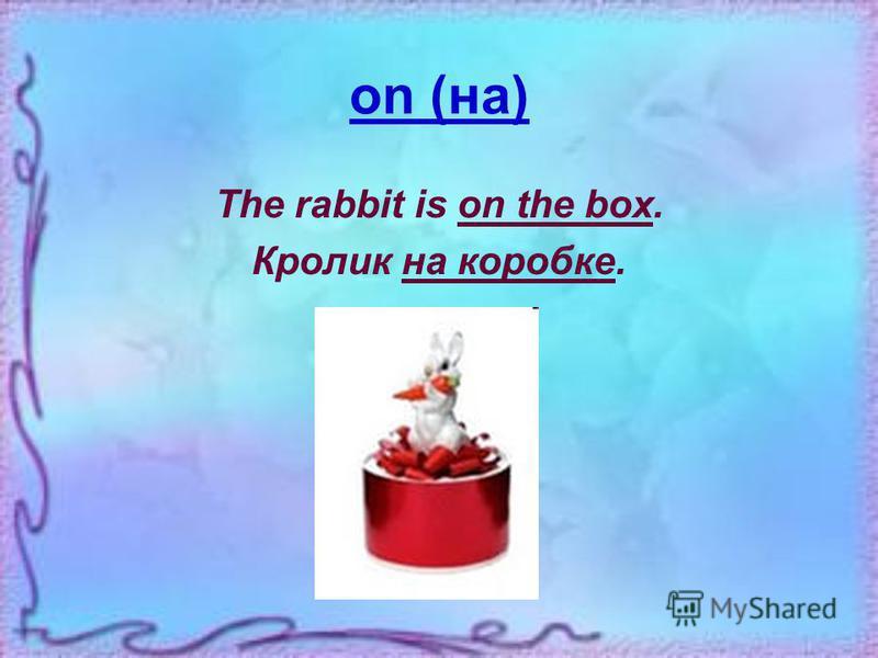 at (у, около) The rabbit is at the box. Кролик у коробки.