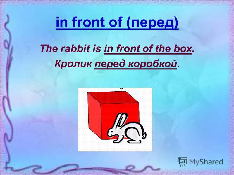 behind (за, позади) The rabbit is behind the box. Кролик за коробкой.