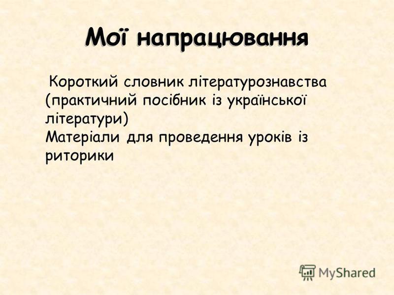 Мої напрацювання Короткий словник літературознавства (практичний посібник із української літератури) Матеріали для проведення уроків із риторики