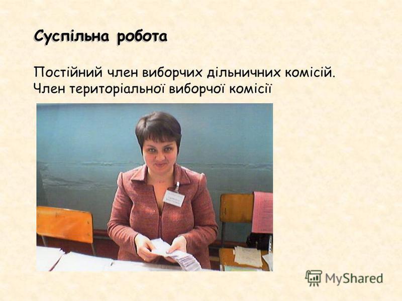 Суспільна робота Постійний член виборчих дільничних комісій. Член територіальної виборчої комісії