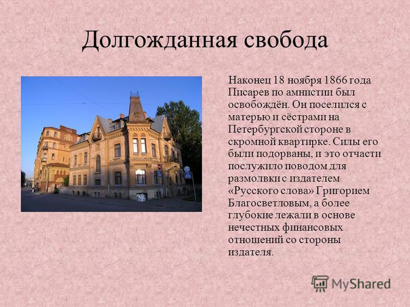 Долгожданная свобода Наконец 18 ноября 1866 года Писарев по амнистии был освобождён. Он поселился с матерью и сёстрами на Петербургской стороне в скромной квартирке. Силы его были подорваны, и это отчасти послужило поводом для размолвки с издателем «