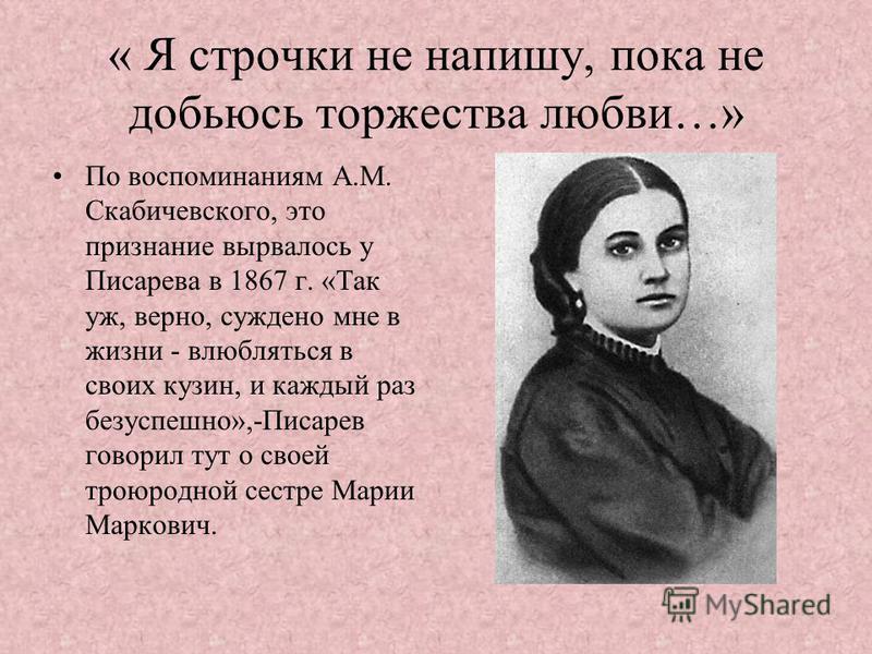 « Я строчки не напишу, пока не добьюсь торжества любви…» По воспоминаниям А.М. Скабичевского, это признание вырвалось у Писарева в 1867 г. «Так уж, верно, суждено мне в жизни - влюбляться в своих кузин, и каждый раз безуспешно»,-Писарев говорил тут о