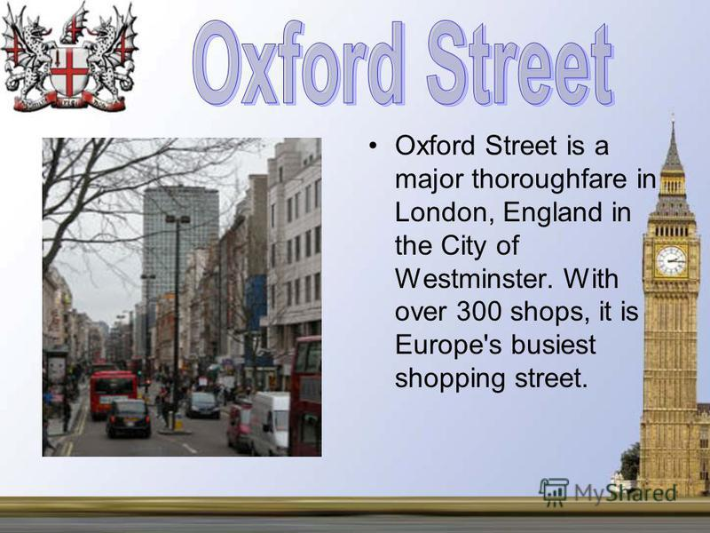 Oxford Street is a major thoroughfare in London, England in the City of Westminster. With over 300 shops, it is Europe's busiest shopping street.