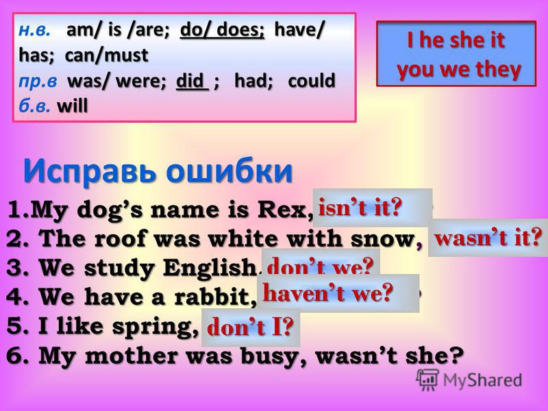 Исправь ошибки 1.My dogs name is Rex, isnt he? 2. The roof was white with snow, was it? 3. We study English, are we? 4. We have a rabbit, didnt they? 5. I like spring, do I? 6. My mother was busy, wasnt she? Исправь ошибки 1.My dogs name is Rex, isnt