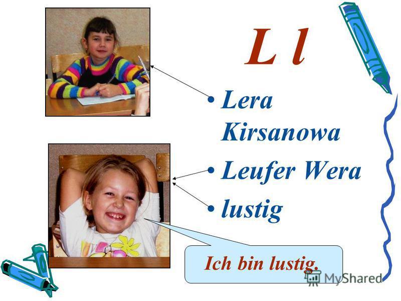 L l Lera Kirsanowa Leufer Wera lustig Ich bin lustig.
