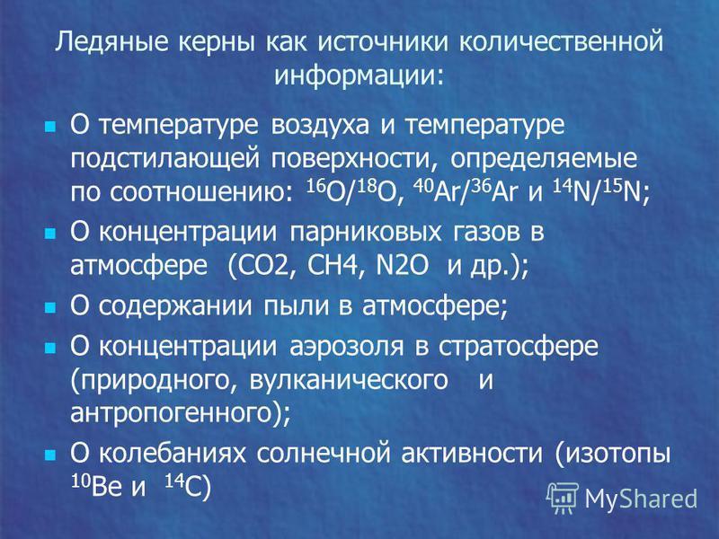 Ледяные керны как источники количественной информации: О температуре воздуха и температуре подстилающей поверхности, определяемые по соотношению: 16 О/ 18 О, 40 Ar/ 36 Ar и 14 N/ 15 N; О концентрации парниковых газов в атмосфере (CO2, CH4, N2O и др.)