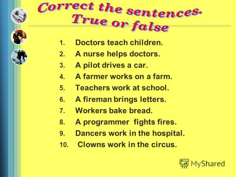 1. Doctors teach children. 2. A nurse helps doctors. 3. A pilot drives a car. 4. A farmer works on a farm. 5. Teachers work at school. 6. A fireman brings letters. 7. Workers bake bread. 8. A programmer fights fires. 9. Dancers work in the hospital.