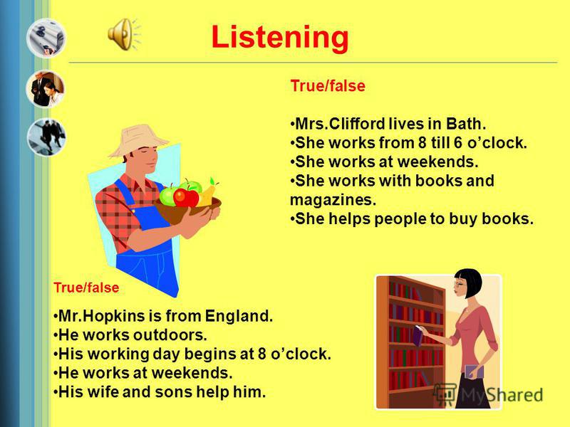True/false Mr.Hopkins is from England. He works outdoors. His working day begins at 8 oclock. He works at weekends. His wife and sons help him. True/false Mrs.Clifford lives in Bath. She works from 8 till 6 oclock. She works at weekends. She works wi