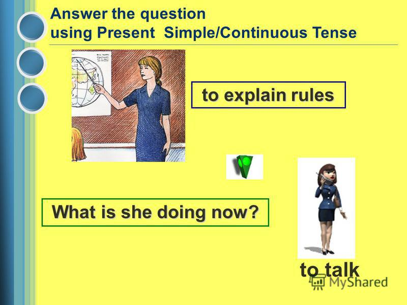 to explain rules What is she doing now? to talk Answer the question using Present Simple/Continuous Tense