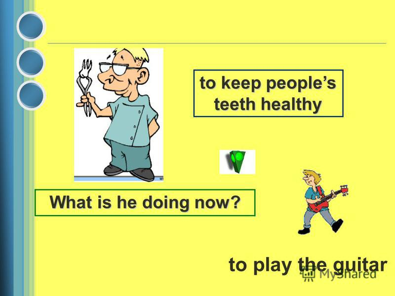 to keep peoples teeth healthy What is he doing now? to play the guitar