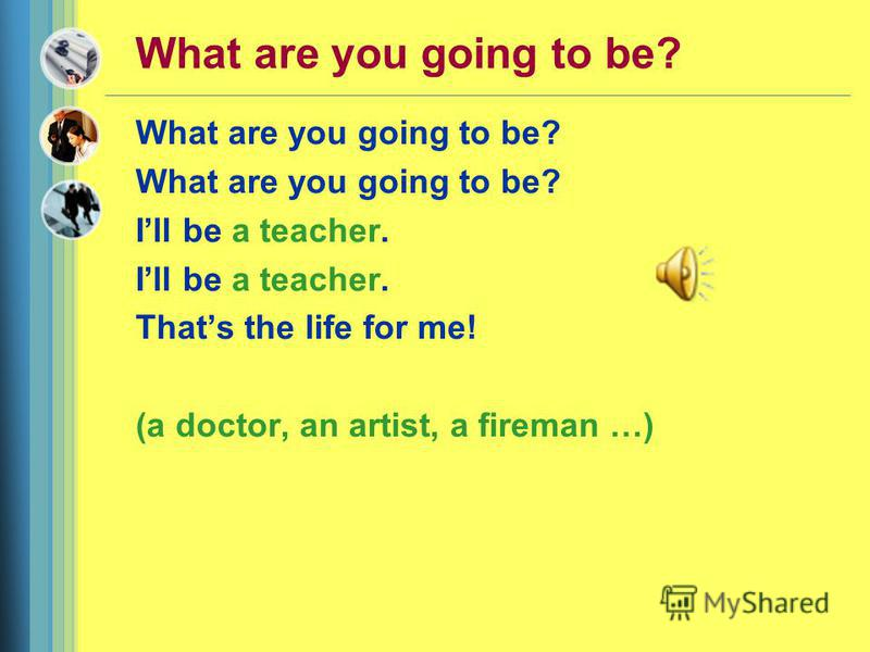 What are you going to be? Ill be a teacher. Thats the life for me! (a doctor, an artist, a fireman …)