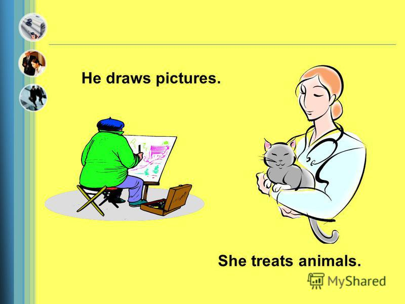 He draws pictures. She treats animals.