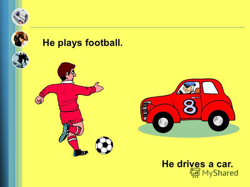 He plays football. He drives a car.