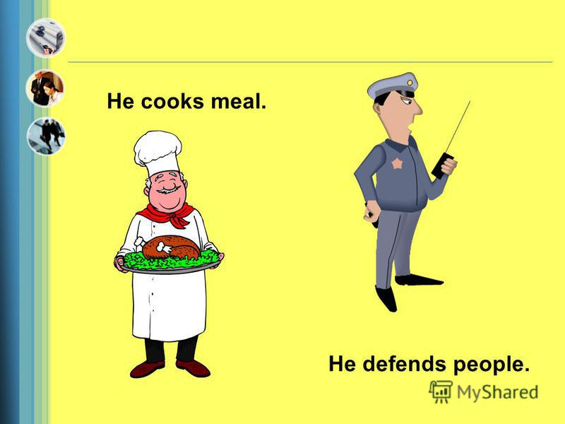 He cooks meal. He defends people.