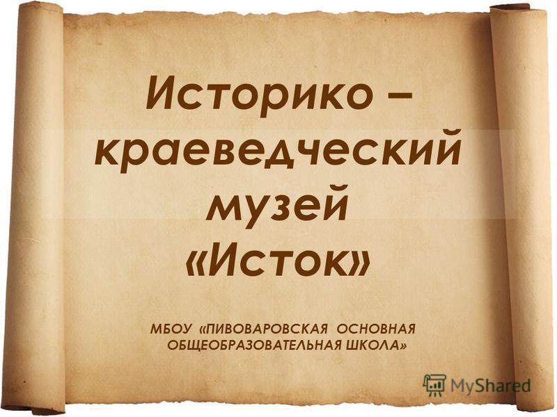 Историко – краеведческий музей «Исток» МБОУ «ПИВОВАРОВСКАЯ ОСНОВНАЯ ОБЩЕОБРАЗОВАТЕЛЬНАЯ ШКОЛ А»