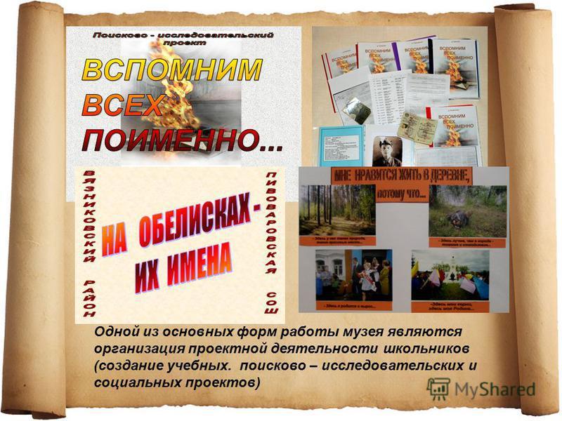 Одной из основных форм работы музея являются организация проектной деятельности школьников (создание учебных. поисково – исследовательских и социальных проектов)