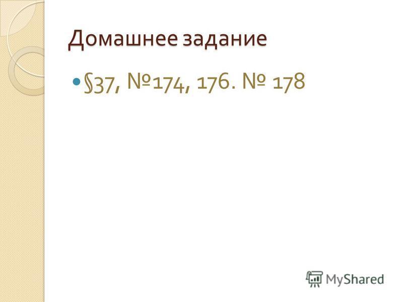 Домашнее задание §37, 174, 176. 178