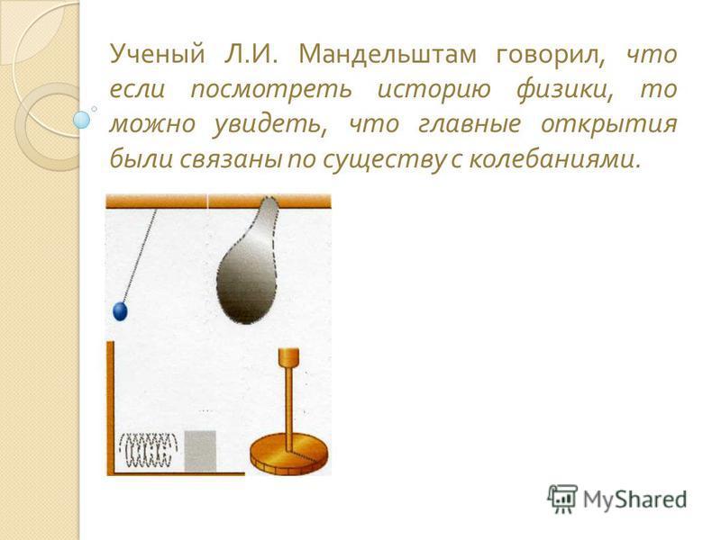 Ученый Л. И. Мандельштам говорил, что если посмотреть историю физики, то можно увидеть, что главные открытия были связаны по существу с колебаниями.
