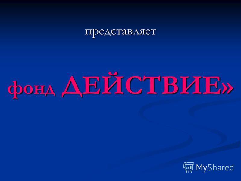 представляет фонд ДЕЙСТВИЕ»
