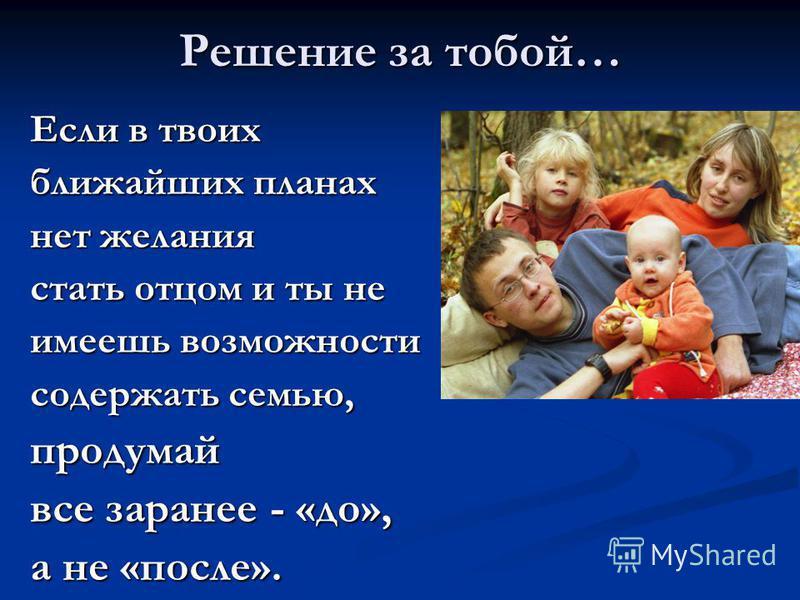 Решение за тобой… Если в твоих ближайших планах нет желания стать отцом и ты не имеешь возможности содержать семью, продумай все заранее - «до», а не «после».