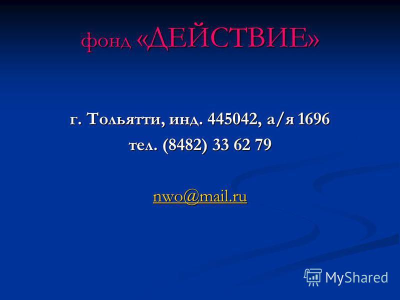 фонд «ДЕЙСТВИЕ» г. Тольятти, инд. 445042, а/я 1696 тел. (8482) 33 62 79 nwo@mail.ru