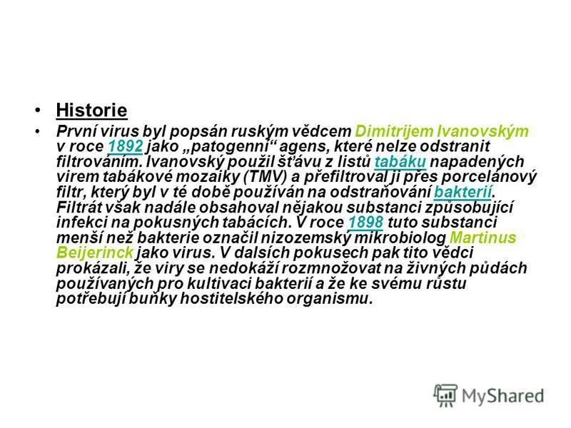Historie První virus byl popsán ruským vědcem Dimitrijem Ivanovským v roce 1892 jako patogenní agens, které nelze odstranit filtrováním. Ivanovský použil šťávu z listů tabáku napadených virem tabákové mozaiky (TMV) a přefiltroval ji přes porcelánový