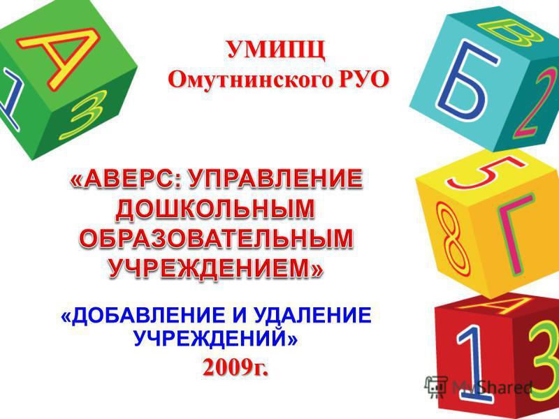 «ДОБАВЛЕНИЕ И УДАЛЕНИЕ УЧРЕЖДЕНИЙ» УМИПЦ Омутнинского РУО 2009 г.