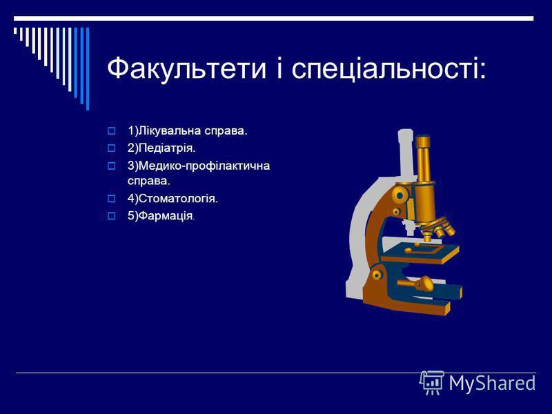 Факультети і спеціальності: 1)Лікувальна справа. 2)Педіатрія. 3)Медико-профілактична справа. 4)Стоматологія. 5)Фармація.