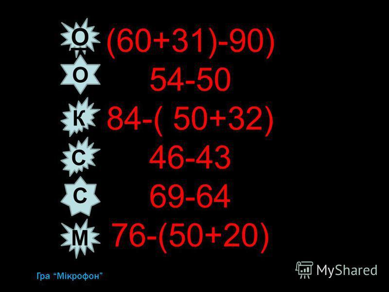 (60+31)-90) 54-50 84-( 50+32) 46-43 69-64 76-(50+20) uГра Мікрофон К О О С С М