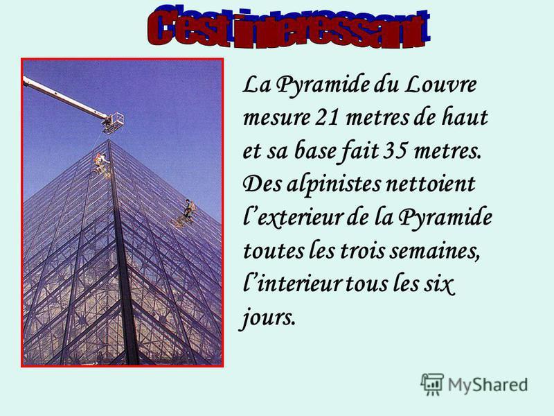 La Pyramide du Louvre mesure 21 metres de haut et sa base fait 35 metres. Des alpinistes nettoient lexterieur de la Pyramide toutes les trois semaines, linterieur tous les six jours.