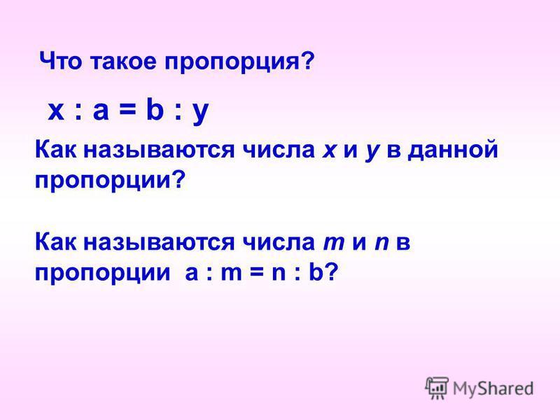 Что такое пропорция? x : a = b : y Как называются числа x и y в данной пропорции? Как называются числа m и n в пропорции a : m = n : b?