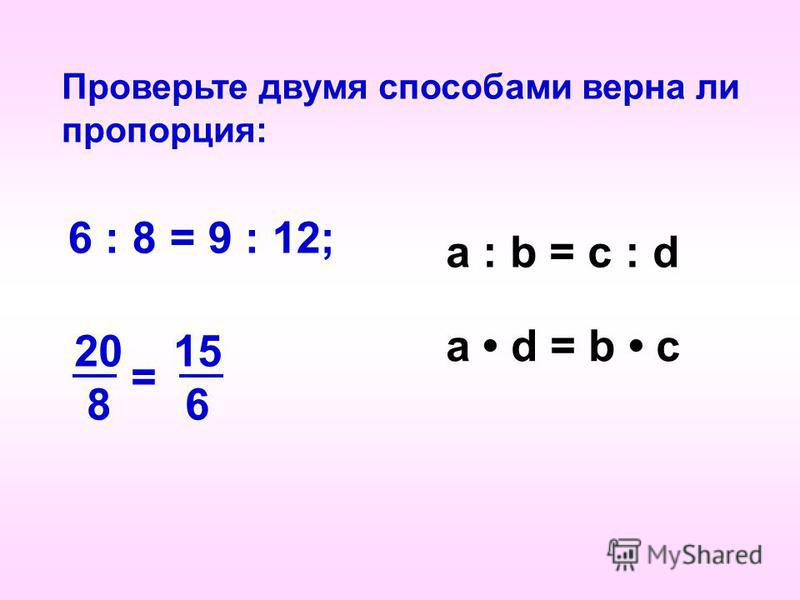 Проверьте двумя способами верна ли пропорция: 6 : 8 = 9 : 12; 20 15 8 6 = a : b = c : d а d = b c