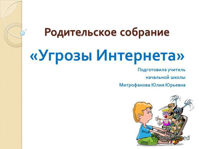 Родительское собрание « Угрозы Интернета » Подготовила учитель начальной школы Митрофанова Юлия Юрьевна