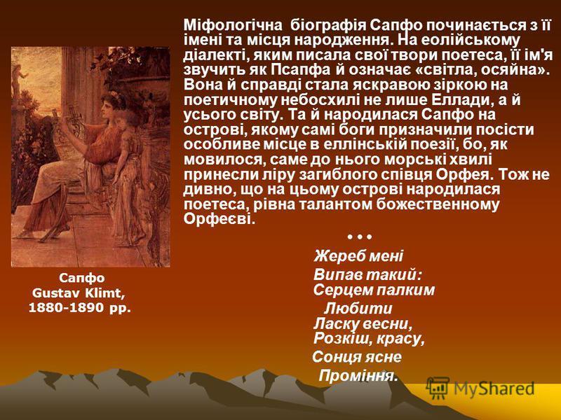 Міфологічна біографія Сапфо починається з її імені та місця народження. На еолійському діалекті, яким писала свої твори поетеса, її ім'я звучить як Псапфа й означає «світла, осяйна». Вона й справді стала яскравою зіркою на поетичному небосхилі не лиш