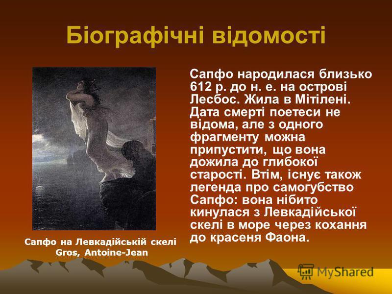 Біографічні відомості Сапфо народилася близько 612 р. до н. е. на острові Лесбос. Жила в Мітілені. Дата смерті поетеси не відома, але з одного фрагменту можна припустити, що вона дожила до глибокої старості. Втім, існує також легенда про самогубство