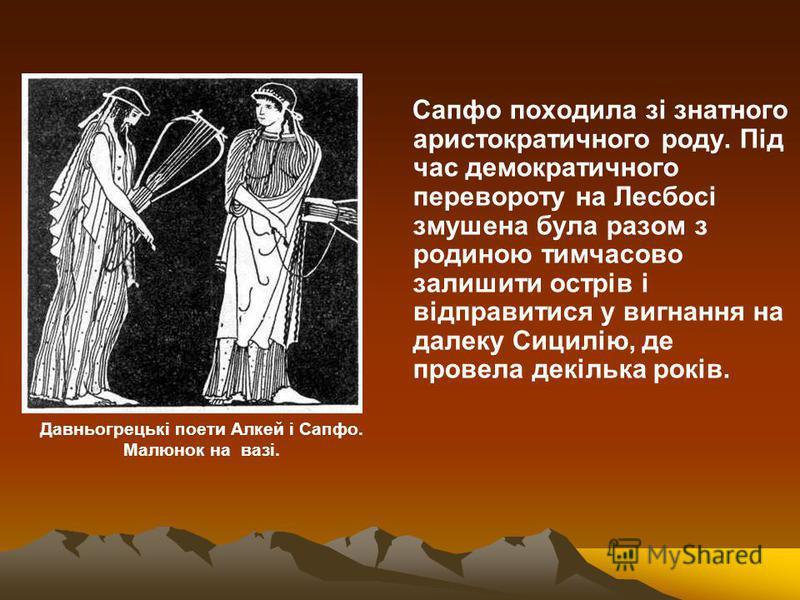 Сапфо походила зі знатного аристократичного роду. Під час демократичного перевороту на Лесбосі змушена була разом з родиною тимчасово залишити острів і відправитися у вигнання на далеку Сицилію, де провела декілька років. Давньогрецькі поети Алкей і
