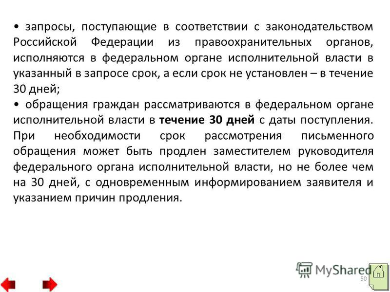 50 запросы, поступающие в соответствии с законодательством Российской Федерации из правоохранительных органов, исполняются в федеральном органе исполнительной власти в указанный в запросе срок, а если срок не установлен – в течение 30 дней; обращения