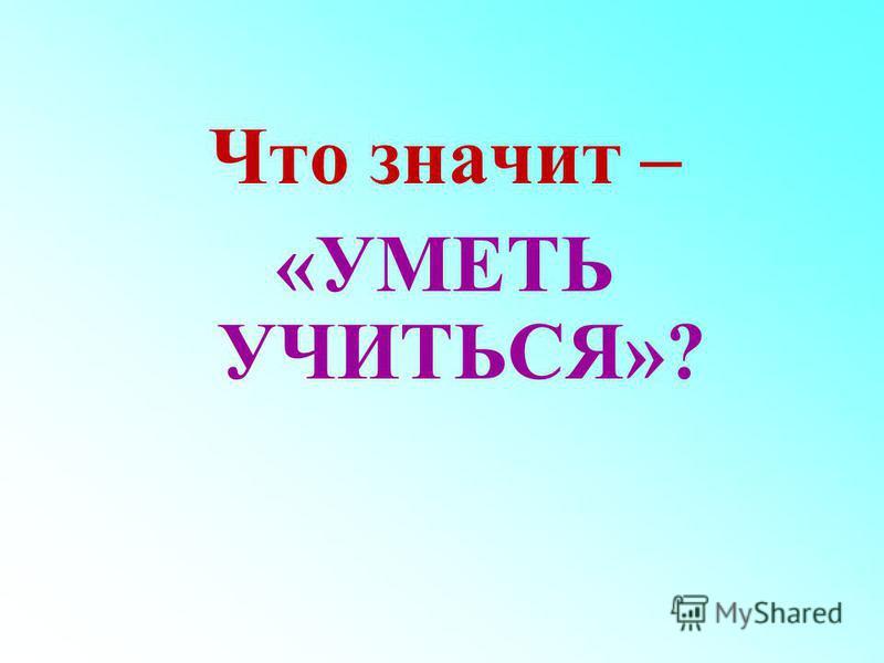 Что значит – «УМЕТЬ УЧИТЬСЯ»?