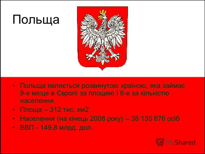 Польща являється розвинутою країною, яка займає 9-е місце в Європі за площею і 8-е за кількістю населення. Площа – 312 тис. км2 Населення (на кінець 2008 року) – 38 135 876 осіб ВВП - 149,8 млрд. дол. Польща