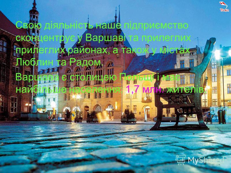 Свою діяльність наше підприємство сконцентрує у Варшаві та прилеглих прилеглих районах, а також у містах Люблин та Радом. Варшава є столицею Польщі і має найбільше населення: 1,7 млн. жителів.