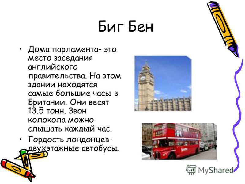 Биг Бен Дома парламента- это место заседания английского правительства. На этом здании находятся самые большие часы в Британии. Они весят 13.5 тонн. Звон колокола можно слышать каждый час. Гордость лондонцев- двухэтажные автобусы.