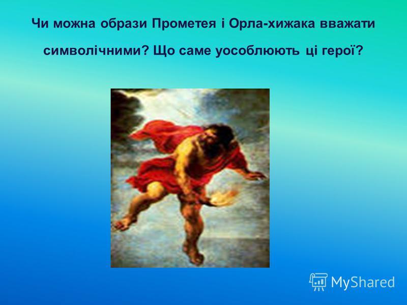 Чи можна образи Прометея і Орла-хижака вважати символічними? Що саме уособлюють ці герої?